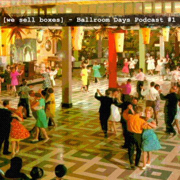 [we sell boxes] - Ballroom Days Podcast #1